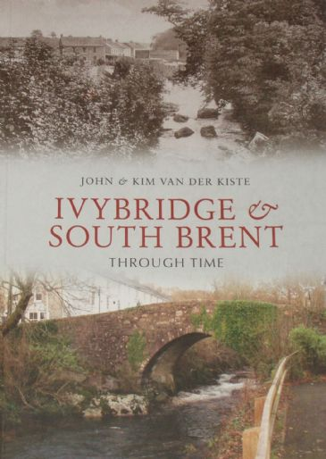 Ivybridge and South Brent Through Time, by John and Kim van der Kiste